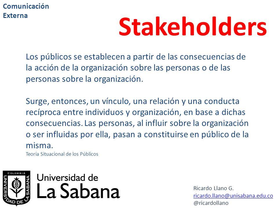 Ricardo Llano G. ricardo.llano@unisabana.edu.co @ricardollano Comunicación Externa Stakeholders Los públicos se establecen a partir de las consecuenci