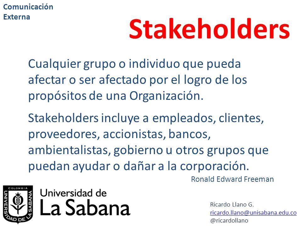 Ricardo Llano G. ricardo.llano@unisabana.edu.co @ricardollano Comunicación Externa Stakeholders Cualquier grupo o individuo que pueda afectar o ser af