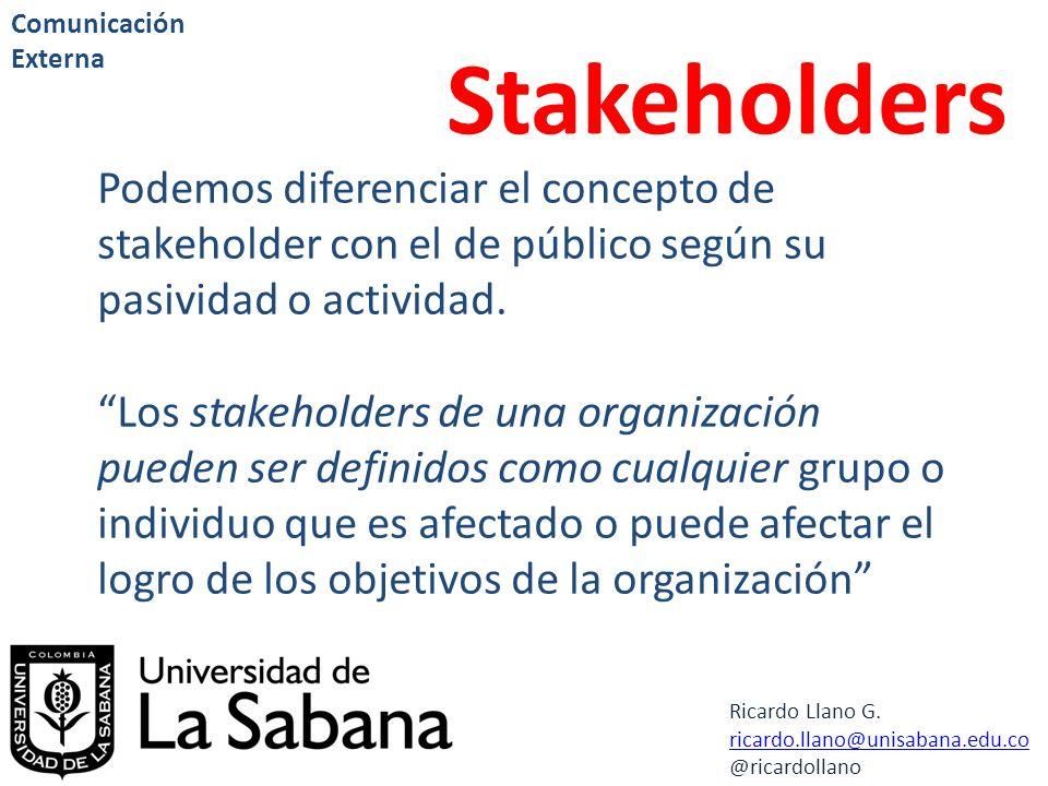 Ricardo Llano G. ricardo.llano@unisabana.edu.co @ricardollano Comunicación Externa Stakeholders Podemos diferenciar el concepto de stakeholder con el
