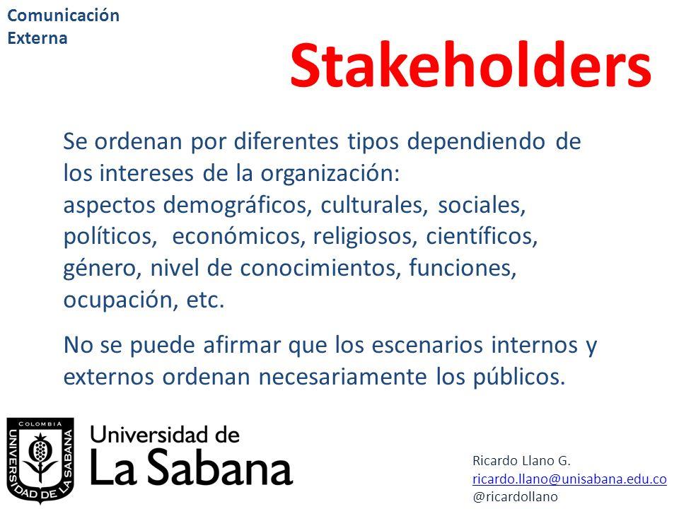 Ricardo Llano G. ricardo.llano@unisabana.edu.co @ricardollano Comunicación Externa Stakeholders Se ordenan por diferentes tipos dependiendo de los int