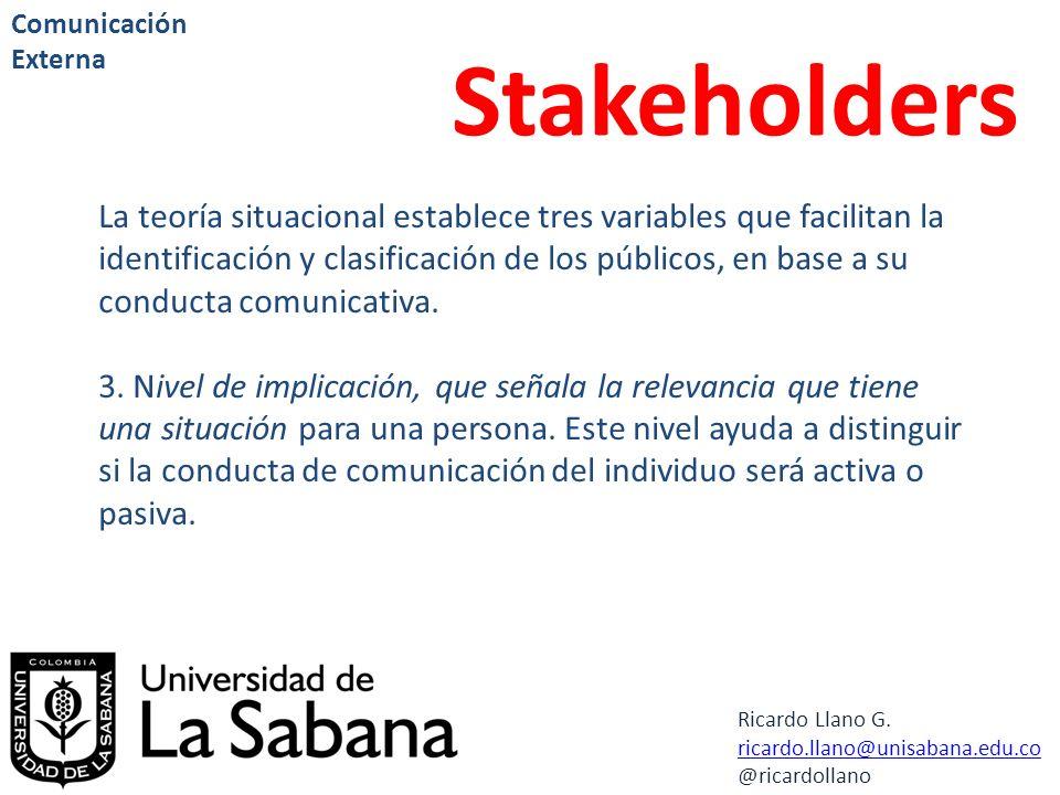 Ricardo Llano G. ricardo.llano@unisabana.edu.co @ricardollano Comunicación Externa Stakeholders La teoría situacional establece tres variables que fac