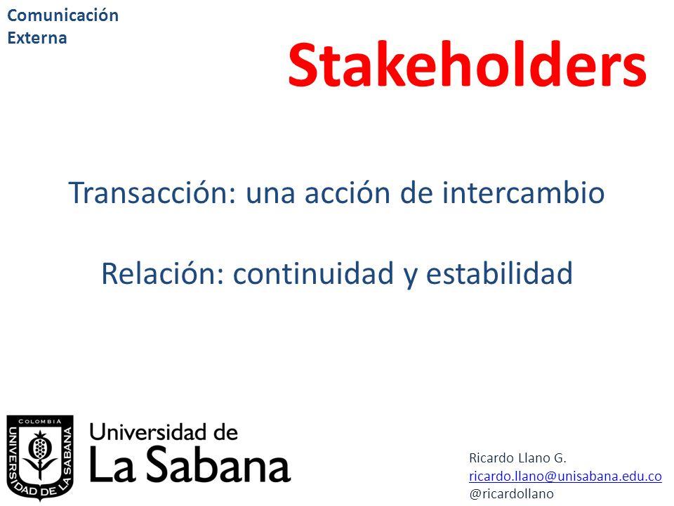 Ricardo Llano G. ricardo.llano@unisabana.edu.co @ricardollano Comunicación Externa Stakeholders Transacción: una acción de intercambio Relación: conti