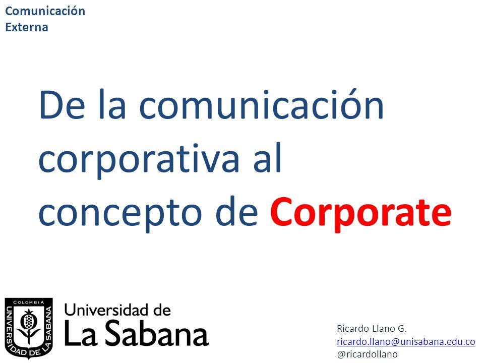 Ricardo Llano G. ricardo.llano@unisabana.edu.co @ricardollano Comunicación Externa De la comunicación corporativa al concepto de Corporate