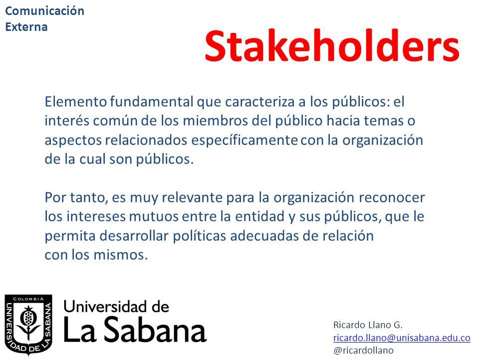 Ricardo Llano G. ricardo.llano@unisabana.edu.co @ricardollano Comunicación Externa Stakeholders Elemento fundamental que caracteriza a los públicos: e