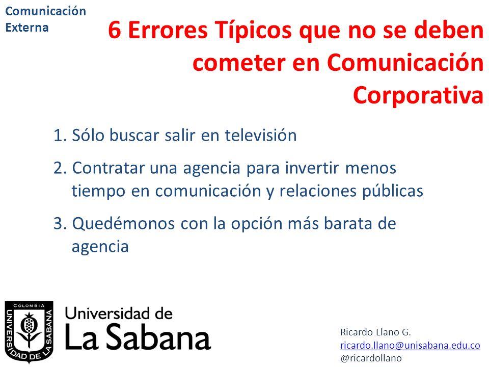 Ricardo Llano G. ricardo.llano@unisabana.edu.co @ricardollano Comunicación Externa 6 Errores Típicos que no se deben cometer en Comunicación Corporati