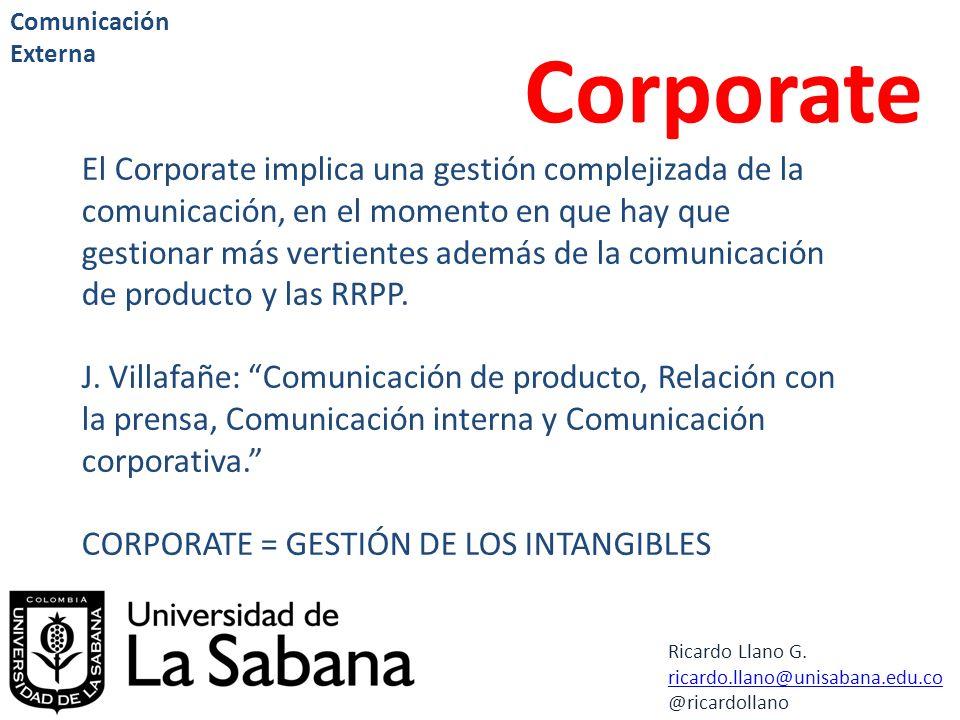 Ricardo Llano G. ricardo.llano@unisabana.edu.co @ricardollano Comunicación Externa Corporate El Corporate implica una gestión complejizada de la comun
