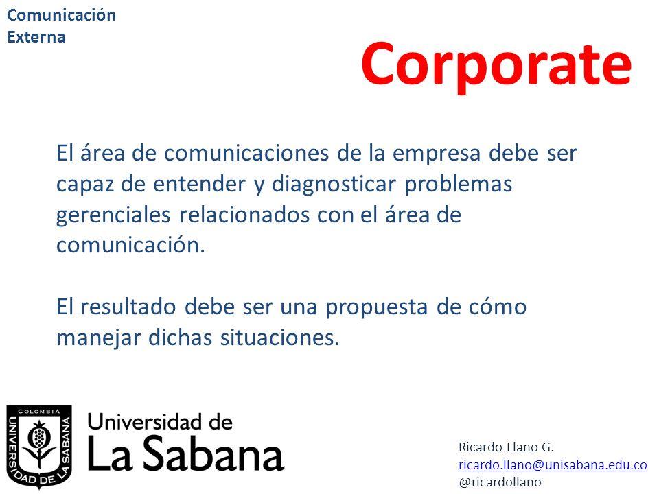 Ricardo Llano G. ricardo.llano@unisabana.edu.co @ricardollano Comunicación Externa Corporate El área de comunicaciones de la empresa debe ser capaz de