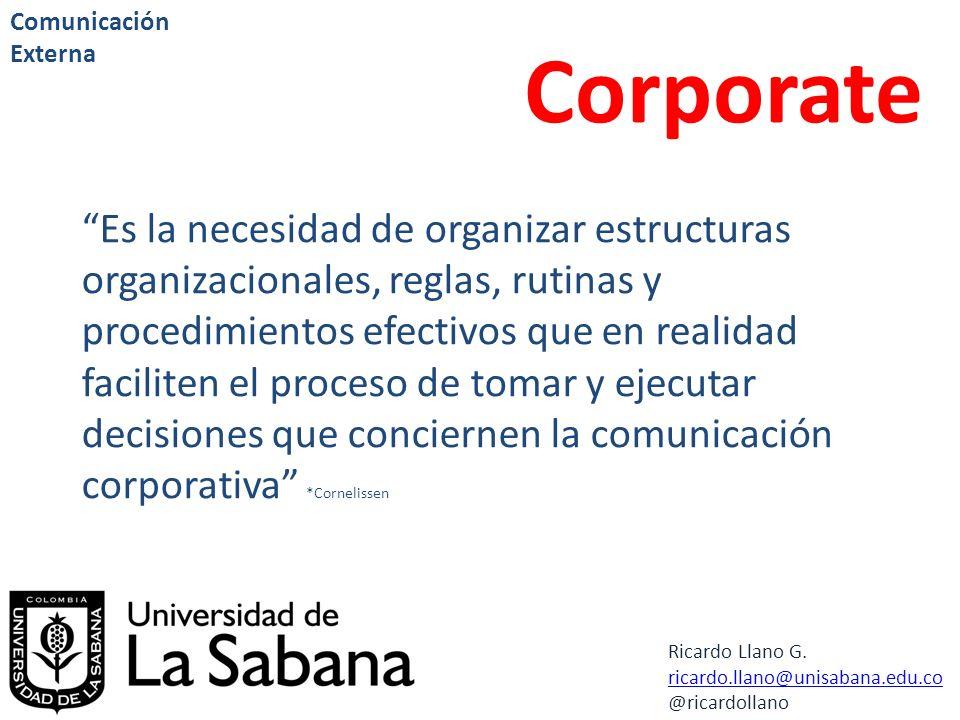 Ricardo Llano G. ricardo.llano@unisabana.edu.co @ricardollano Comunicación Externa Corporate Es la necesidad de organizar estructuras organizacionales