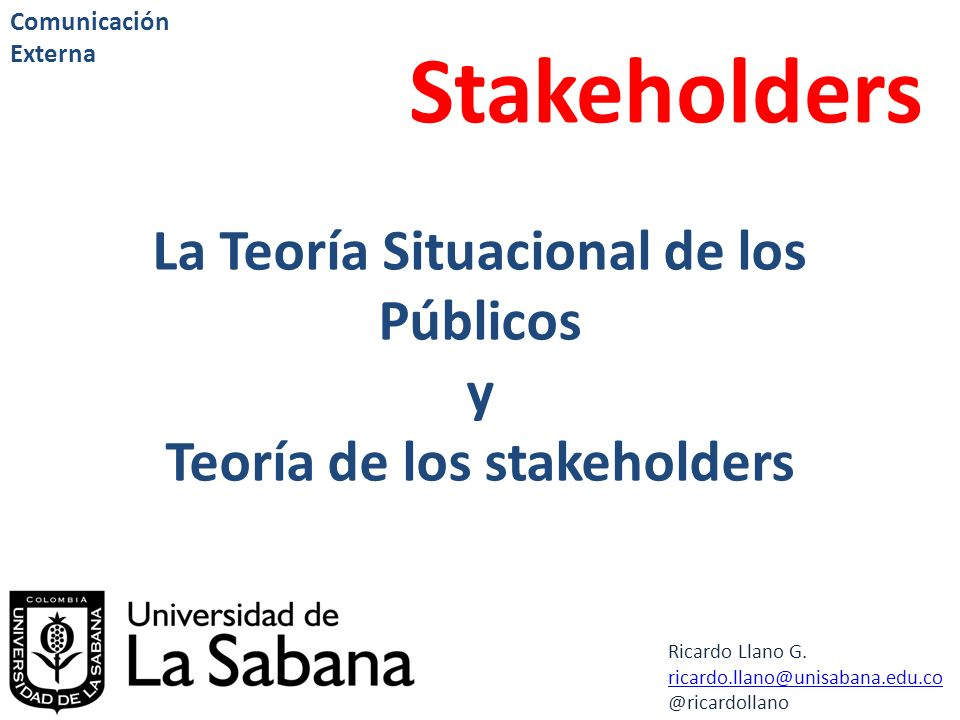 Ricardo Llano G. ricardo.llano@unisabana.edu.co @ricardollano Comunicación Externa Stakeholders La Teoría Situacional de los Públicos y Teoría de los