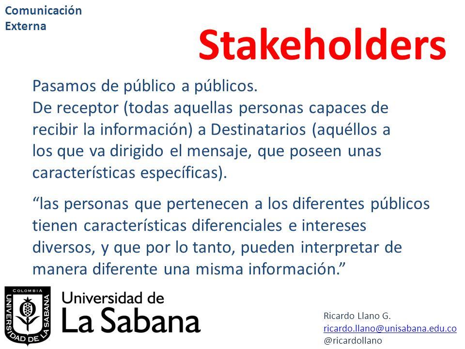 Ricardo Llano G. ricardo.llano@unisabana.edu.co @ricardollano Comunicación Externa Stakeholders Pasamos de público a públicos. De receptor (todas aque
