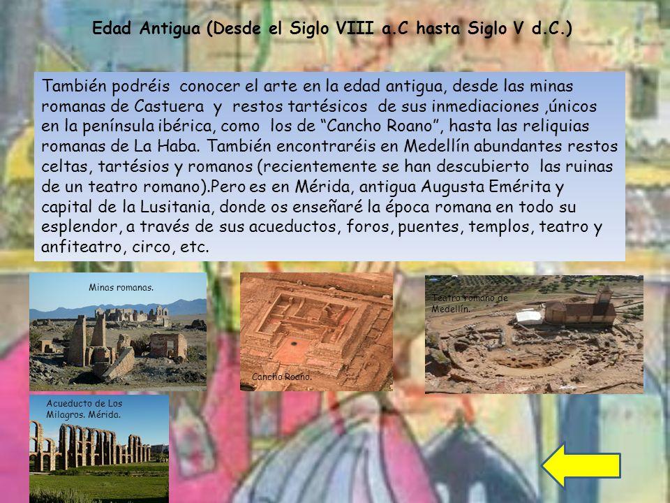 También podréis conocer el arte en la edad antigua, desde las minas romanas de Castuera y restos tartésicos de sus inmediaciones,únicos en la península ibérica, como los de Cancho Roano, hasta las reliquias romanas de La Haba.