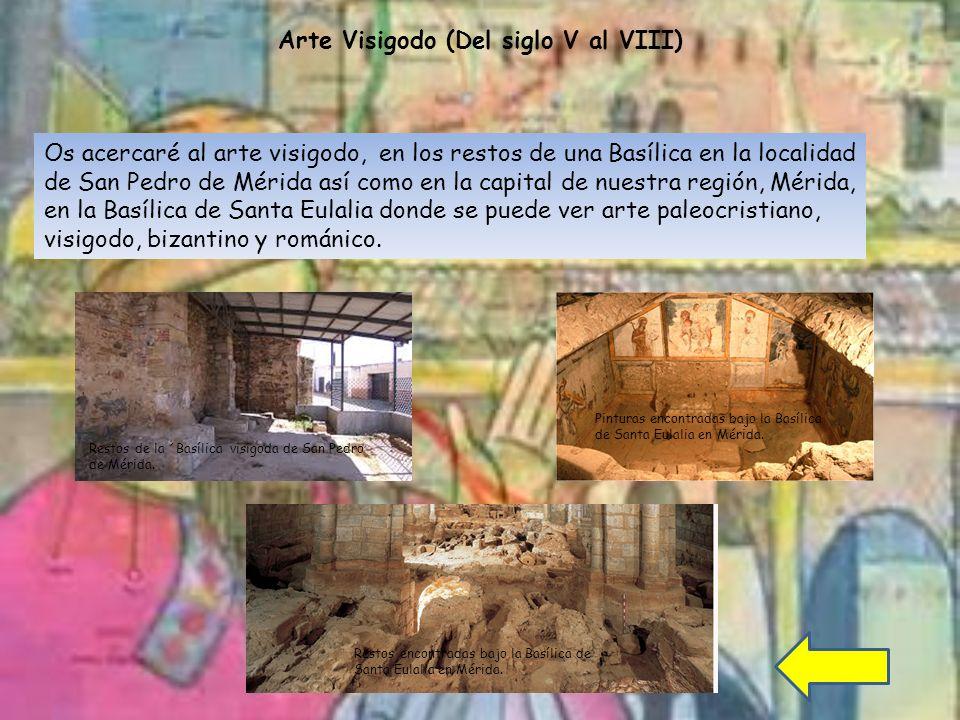 Arte Visigodo (Del siglo V al VIII) Os acercaré al arte visigodo, en los restos de una Basílica en la localidad de San Pedro de Mérida así como en la capital de nuestra región, Mérida, en la Basílica de Santa Eulalia donde se puede ver arte paleocristiano, visigodo, bizantino y románico.