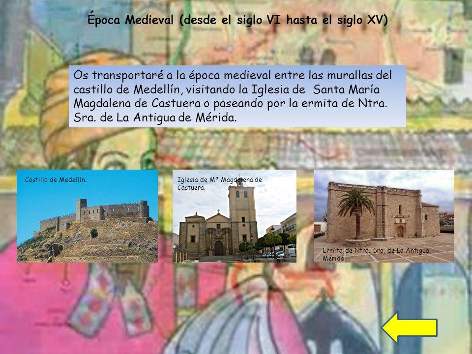 Época Medieval (desde el siglo VI hasta el siglo XV) Os transportaré a la época medieval entre las murallas del castillo de Medellín, visitando la Iglesia de Santa María Magdalena de Castuera o paseando por la ermita de Ntra.