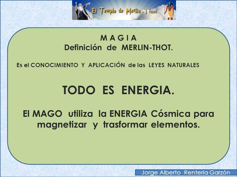 M A G I A Definición de MERLIN-THOT. Es el CONOCIMIENTO Y APLICACIÓN de las LEYES NATURALES TODO ES MENTE. El MAGO utiliza el poder mental para alcanz