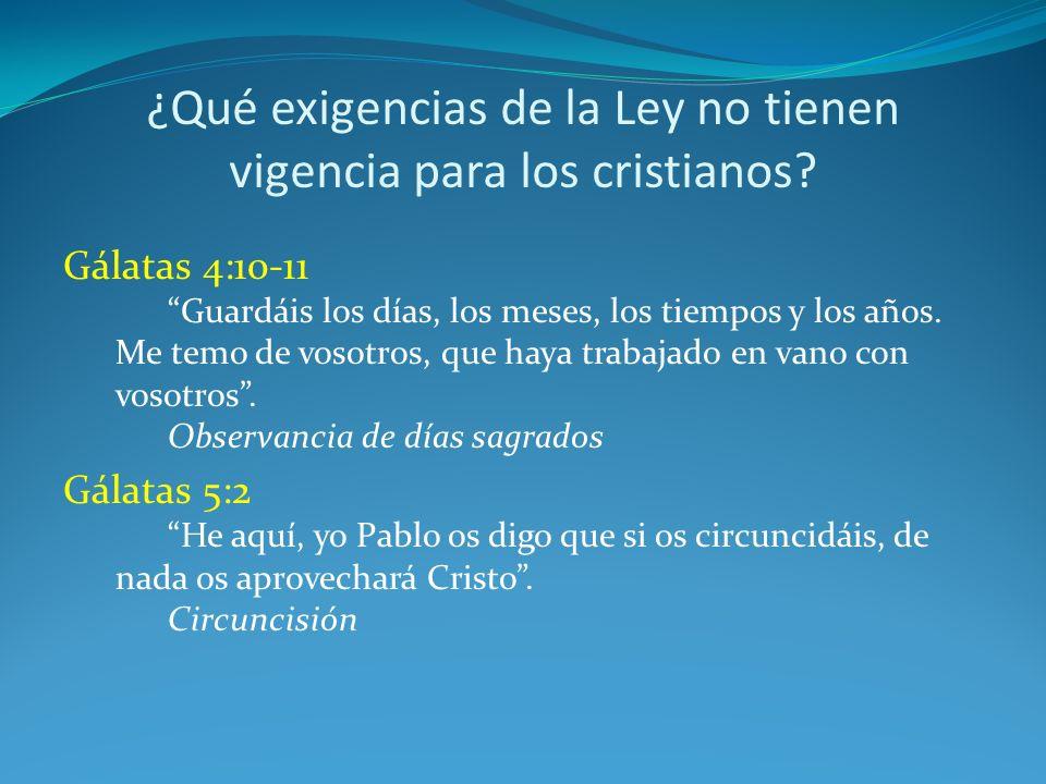 ¿Qué exigencias de la Ley no tienen vigencia para los cristianos? Gálatas 4:10-11 Guardáis los días, los meses, los tiempos y los años. Me temo de vos