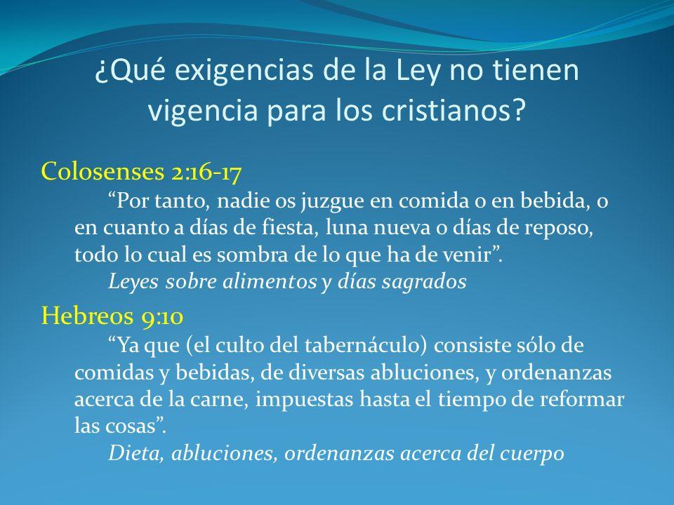 ¿Qué exigencias de la Ley no tienen vigencia para los cristianos? Colosenses 2:16-17 Por tanto, nadie os juzgue en comida o en bebida, o en cuanto a d