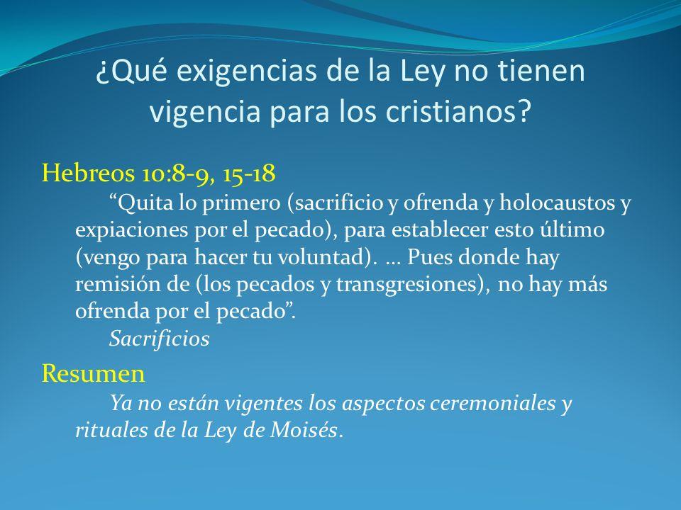 ¿Qué exigencias de la Ley no tienen vigencia para los cristianos? Hebreos 10:8-9, 15-18 Quita lo primero (sacrificio y ofrenda y holocaustos y expiaci