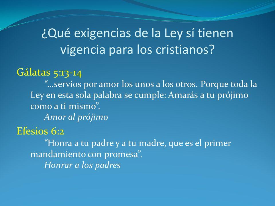 ¿Qué exigencias de la Ley sí tienen vigencia para los cristianos? Gálatas 5:13-14 …servíos por amor los unos a los otros. Porque toda la Ley en esta s