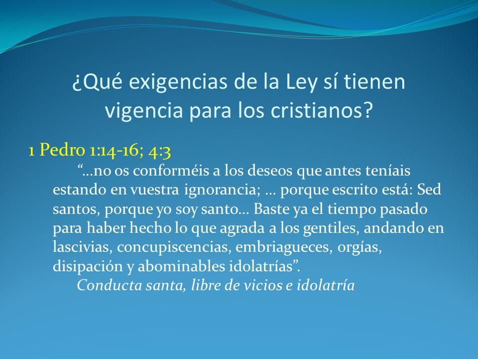 ¿Qué exigencias de la Ley sí tienen vigencia para los cristianos? 1 Pedro 1:14-16; 4:3 …no os conforméis a los deseos que antes teníais estando en vue