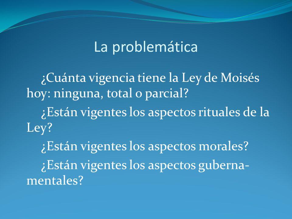 La problemática ¿Cuánta vigencia tiene la Ley de Moisés hoy: ninguna, total o parcial? ¿Están vigentes los aspectos rituales de la Ley? ¿Están vigente