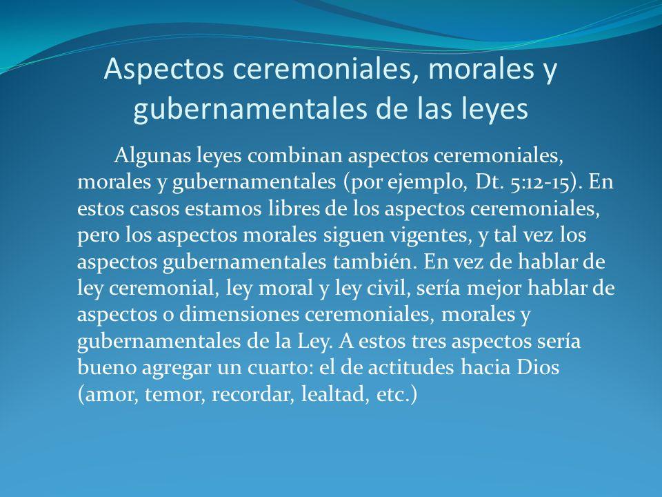 Aspectos ceremoniales, morales y gubernamentales de las leyes Algunas leyes combinan aspectos ceremoniales, morales y gubernamentales (por ejemplo, Dt.
