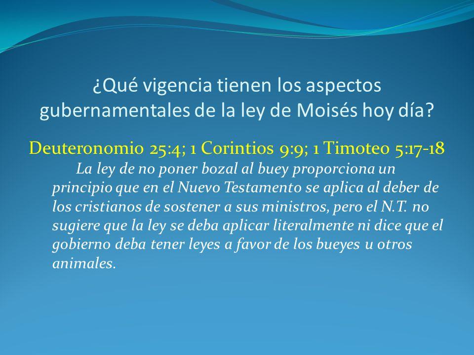 ¿Qué vigencia tienen los aspectos gubernamentales de la ley de Moisés hoy día? Deuteronomio 25:4; 1 Corintios 9:9; 1 Timoteo 5:17-18 La ley de no pone