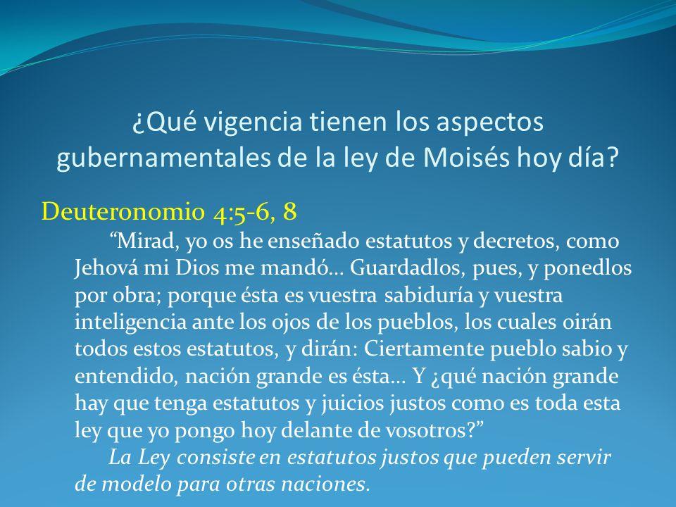 ¿Qué vigencia tienen los aspectos gubernamentales de la ley de Moisés hoy día? Deuteronomio 4:5-6, 8 Mirad, yo os he enseñado estatutos y decretos, co