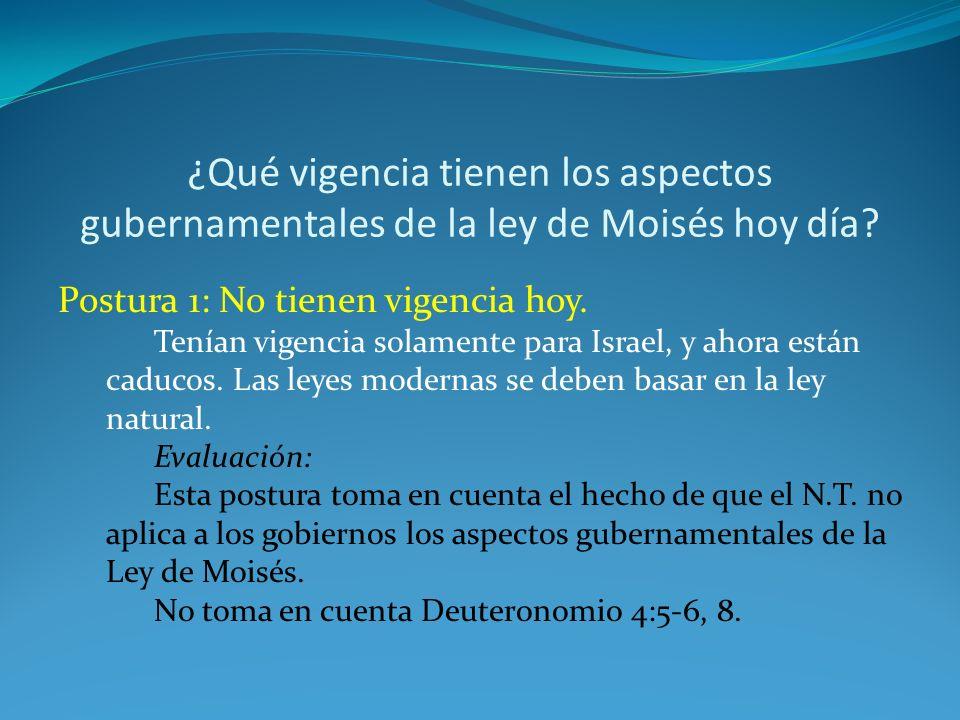 ¿Qué vigencia tienen los aspectos gubernamentales de la ley de Moisés hoy día? Postura 1: No tienen vigencia hoy. Tenían vigencia solamente para Israe