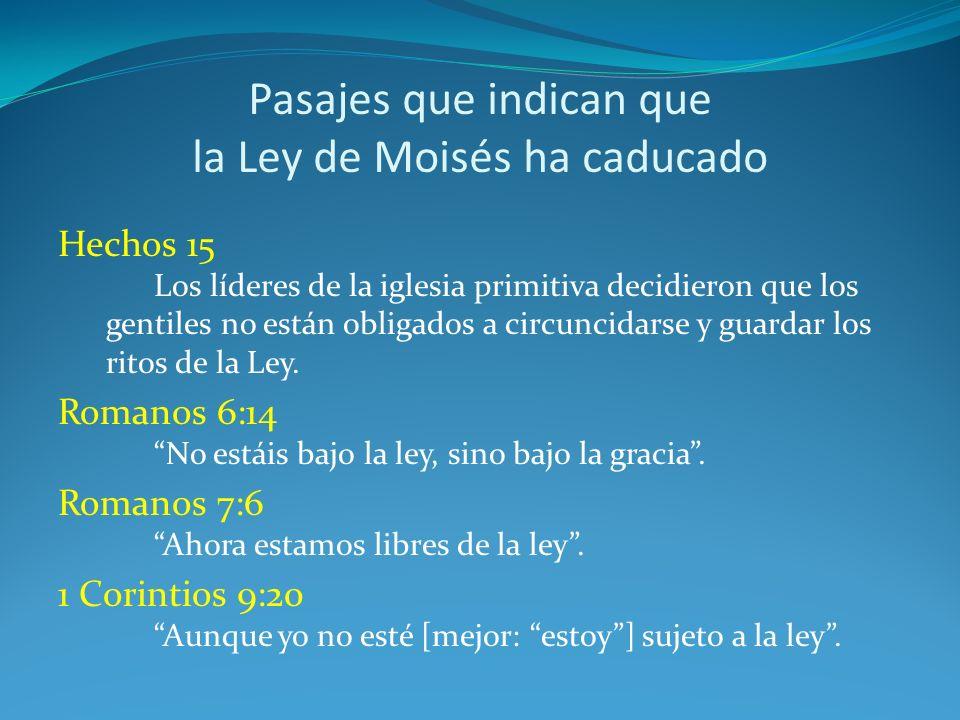 Pasajes que indican que la Ley de Moisés ha caducado Hechos 15 Los líderes de la iglesia primitiva decidieron que los gentiles no están obligados a ci