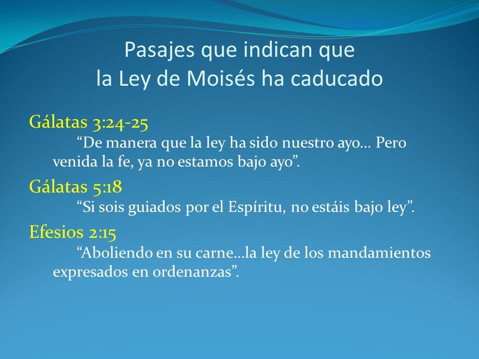 Pasajes que indican que la Ley de Moisés ha caducado Gálatas 3:24-25 De manera que la ley ha sido nuestro ayo… Pero venida la fe, ya no estamos bajo ayo.