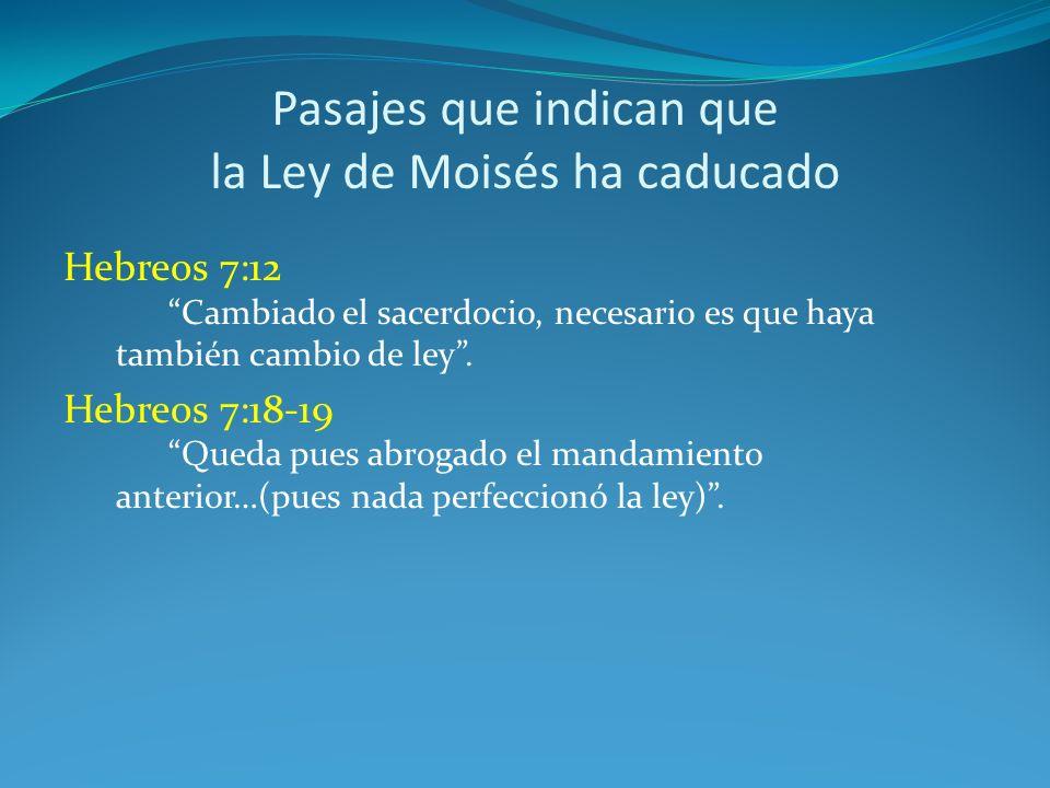 Pasajes que indican que la Ley de Moisés ha caducado Hebreos 7:12 Cambiado el sacerdocio, necesario es que haya también cambio de ley. Hebreos 7:18-19