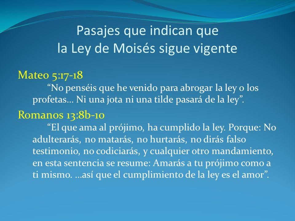 Pasajes que indican que la Ley de Moisés sigue vigente Mateo 5:17-18 No penséis que he venido para abrogar la ley o los profetas… Ni una jota ni una tilde pasará de la ley.