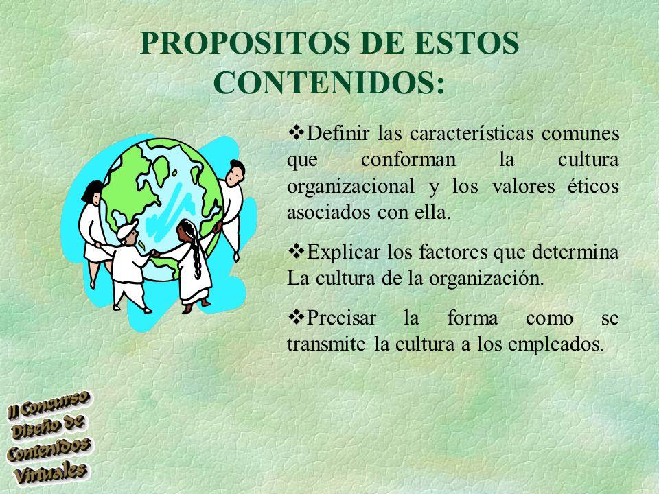PROPOSITOS DE ESTOS CONTENIDOS: Definir las características comunes que conforman la cultura organizacional y los valores éticos asociados con ella.