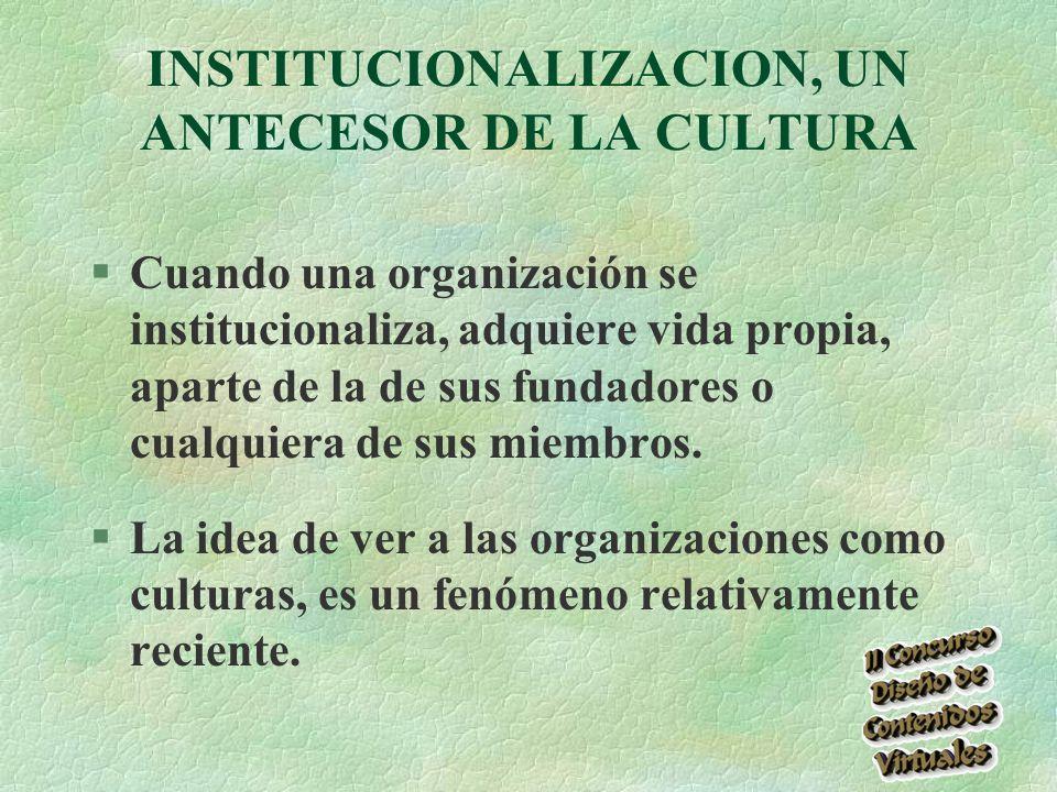 INSTITUCIONALIZACION, UN ANTECESOR DE LA CULTURA §Cuando una organización se institucionaliza, adquiere vida propia, aparte de la de sus fundadores o cualquiera de sus miembros.