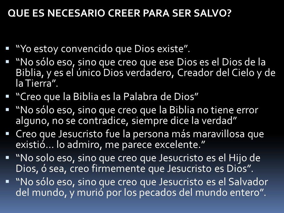 QUE ES NECESARIO CREER PARA SER SALVO? Yo estoy convencido que Dios existe. No sólo eso, sino que creo que ese Dios es el Dios de la Biblia, y es el ú