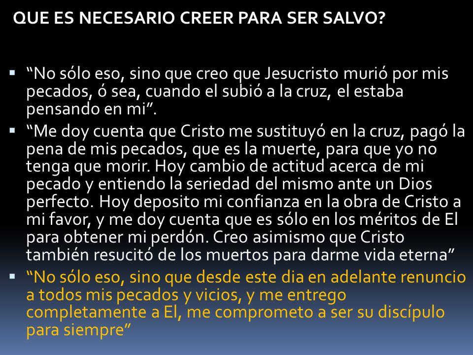 QUE ES NECESARIO CREER PARA SER SALVO? No sólo eso, sino que creo que Jesucristo murió por mis pecados, ó sea, cuando el subió a la cruz, el estaba pe