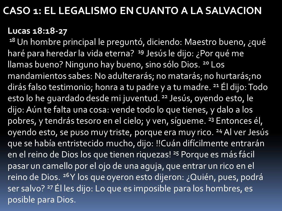 CASO 1: EL LEGALISMO EN CUANTO A LA SALVACION Lucas 18:18-27 18 Un hombre principal le preguntó, diciendo: Maestro bueno, ¿qué haré para heredar la vi