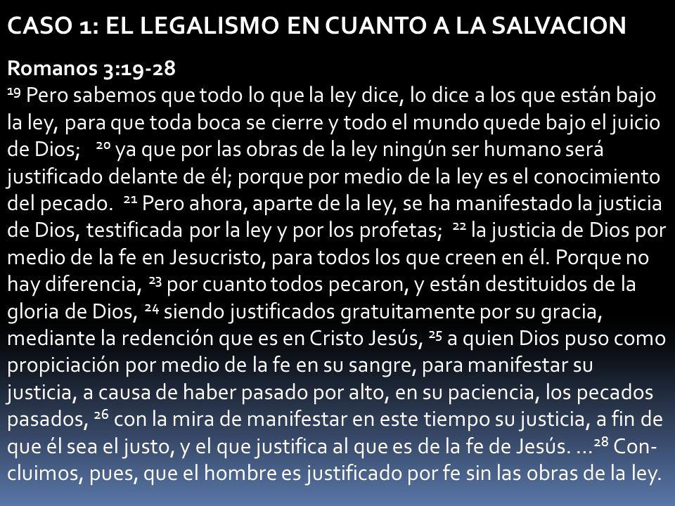 CASO 1: EL LEGALISMO EN CUANTO A LA SALVACION Romanos 3:19-28 19 Pero sabemos que todo lo que la ley dice, lo dice a los que están bajo la ley, para q