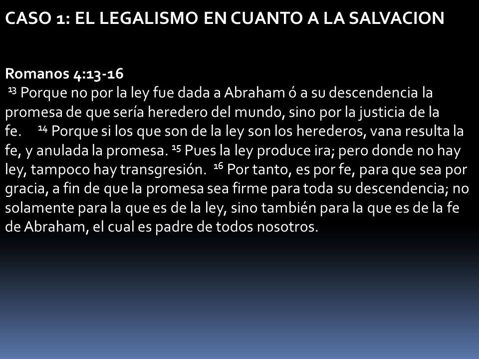 CASO 1: EL LEGALISMO EN CUANTO A LA SALVACION Romanos 4:13-16 13 Porque no por la ley fue dada a Abraham ó a su descendencia la promesa de que sería h