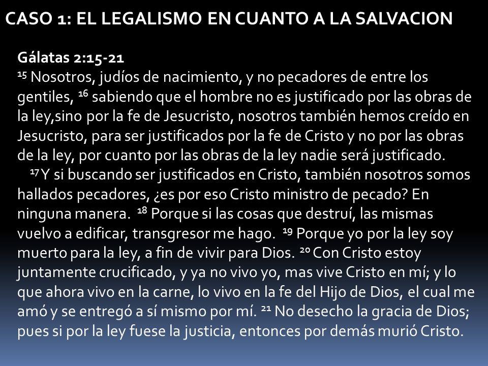 CASO 1: EL LEGALISMO EN CUANTO A LA SALVACION Gálatas 2:15-21 15 Nosotros, judíos de nacimiento, y no pecadores de entre los gentiles, 16 sabiendo que