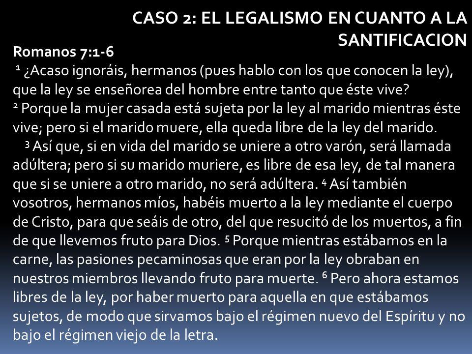 CASO 2: EL LEGALISMO EN CUANTO A LA SANTIFICACION Romanos 7:1-6 1 ¿Acaso ignoráis, hermanos (pues hablo con los que conocen la ley), que la ley se ens