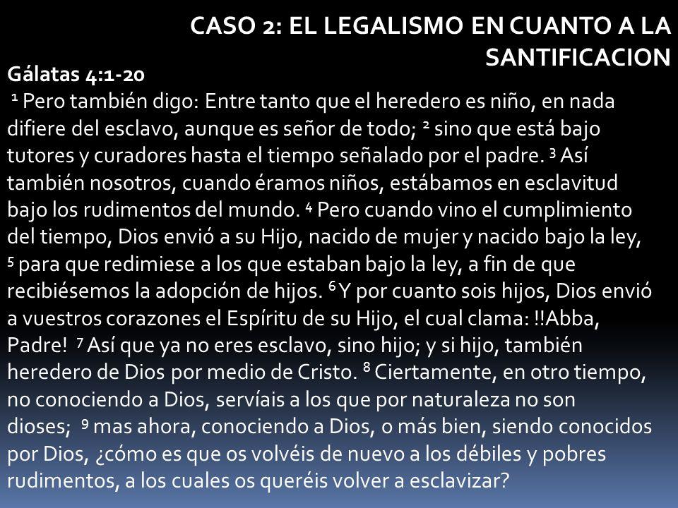 CASO 2: EL LEGALISMO EN CUANTO A LA SANTIFICACION Gálatas 4:1-20 1 Pero también digo: Entre tanto que el heredero es niño, en nada difiere del esclavo