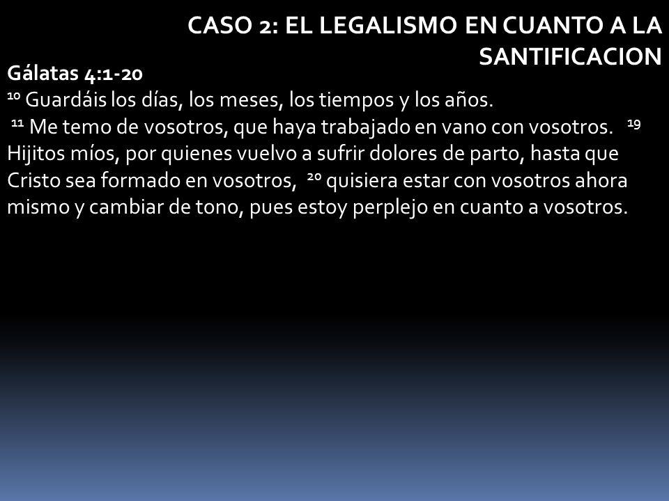 CASO 2: EL LEGALISMO EN CUANTO A LA SANTIFICACION Gálatas 4:1-20 10 Guardáis los días, los meses, los tiempos y los años. 11 Me temo de vosotros, que