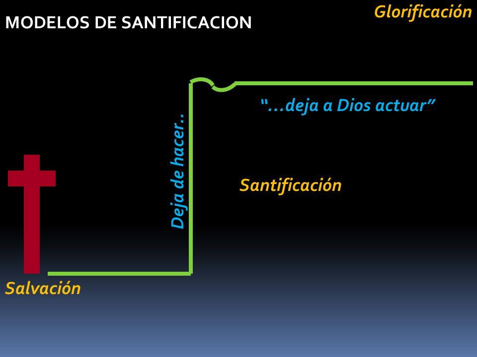 MODELOS DE SANTIFICACION Deja de hacer.. Salvación …deja a Dios actuarGlorificación Santificación