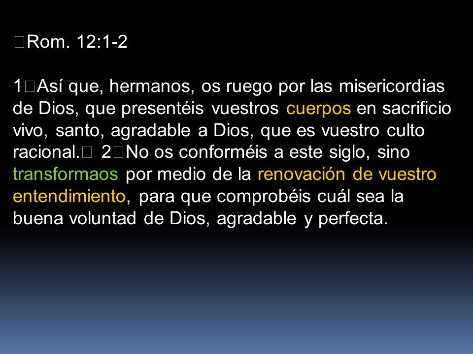 Rom. 12:1-2 1Así que, hermanos, os ruego por las misericordias de Dios, que presentéis vuestros cuerpos en sacrificio vivo, santo, agradable a Dios, q