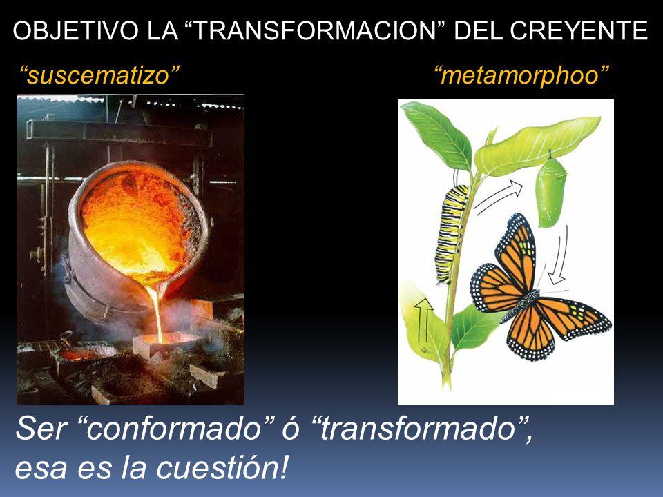 OBJETIVO LA TRANSFORMACION DEL CREYENTE suscematizometamorphoo Ser conformado ó transformado, esa es la cuestión!