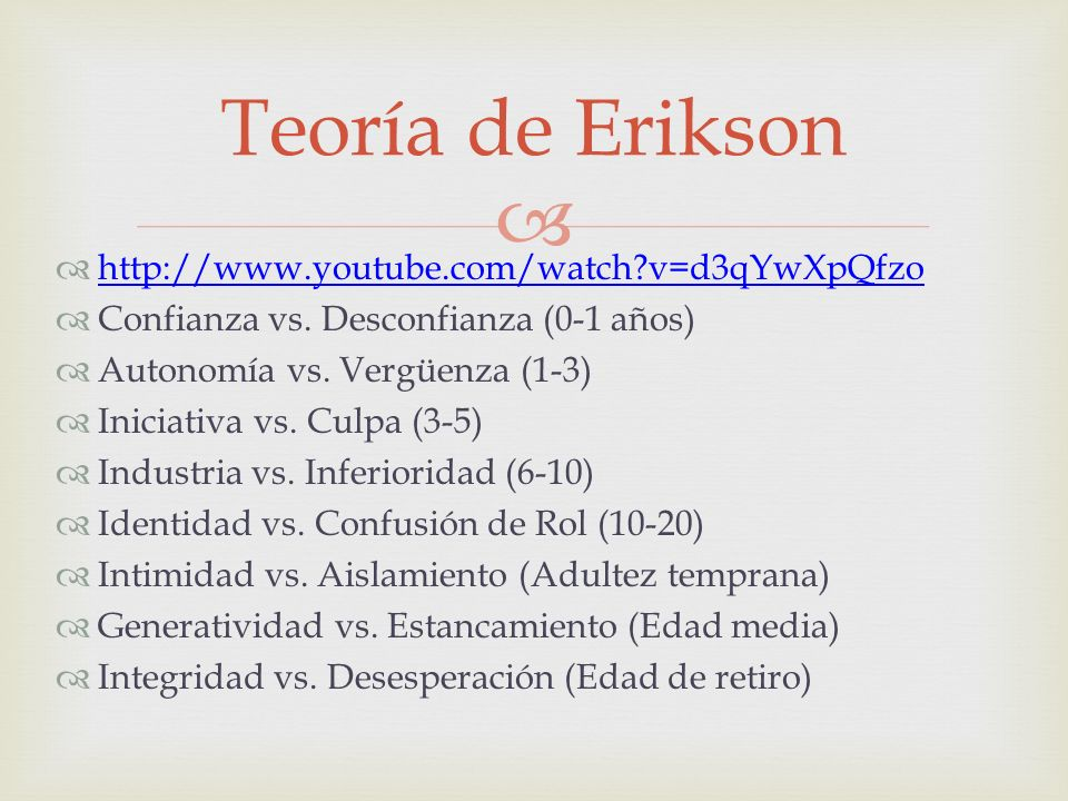 http://www.youtube.com/watch?v=d3qYwXpQfzo Confianza vs. Desconfianza (0-1 años) Autonomía vs. Vergüenza (1-3) Iniciativa vs. Culpa (3-5) Industria vs