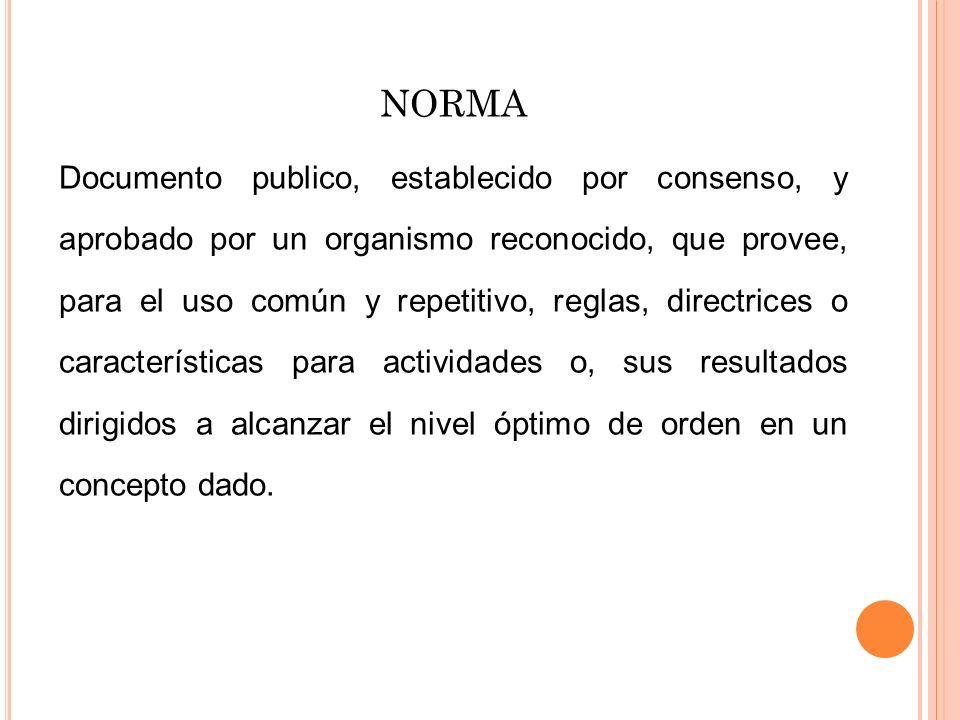 NORMA Documento publico, establecido por consenso, y aprobado por un organismo reconocido, que provee, para el uso común y repetitivo, reglas, directr