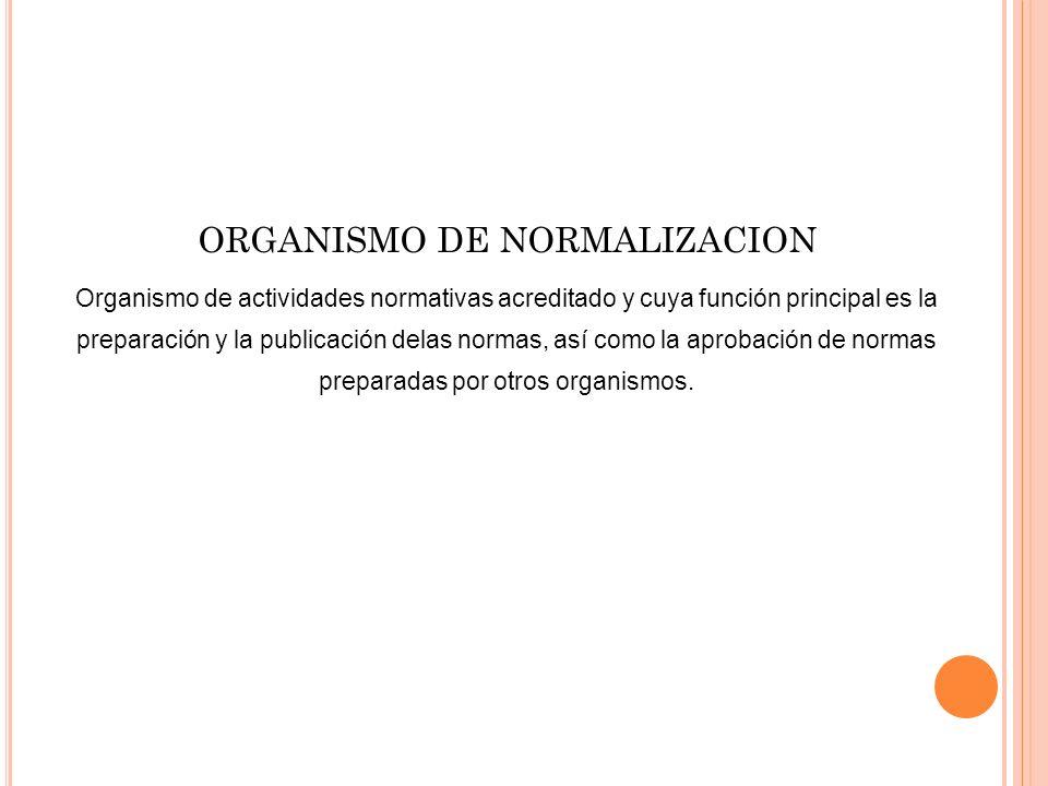 ORGANISMO DE NORMALIZACION Organismo de actividades normativas acreditado y cuya función principal es la preparación y la publicación delas normas, as