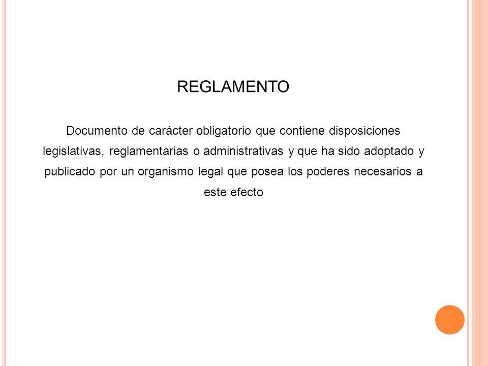 REGLAMENTO Documento de carácter obligatorio que contiene disposiciones legislativas, reglamentarias o administrativas y que ha sido adoptado y public